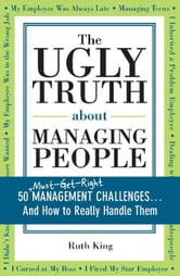 The Ugly Truth about Managing People - 50 (Must-Get-Right) Management Challenges...And How to Really Handle Them ebook by Ruth King