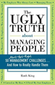 Ugly Truth about Managing People: 50 (Must-Get-Right) Management Challenges...And How to Really Handle Them ebook by Ruth King