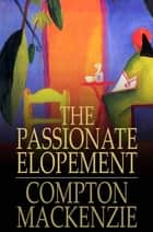 The Passionate Elopement ebook by Compton MacKenzie