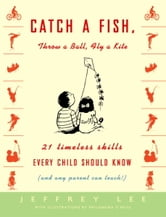 Catch a Fish, Throw a Ball, Fly a Kite - 21 Timeless Skills Every Child Should Know (and Any Parent Can Teach!) ebook by Jeffrey Lee