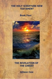 The Holy Scripture New Testament: Book Four: The Revelation Of The Christ ebook by Allison Casi