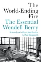 The World-Ending Fire - The Essential Wendell Berry ebook by Wendell Berry, Paul Kingsnorth