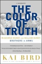 The Color of Truth - McGeorge Bundy and William Bundy: Brothers in Arms ebook by Kai Bird