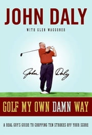 Golf My Own Damn Way - The Wit and Wisdom of John Daly ebook by John Daly