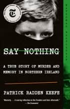 Say Nothing - A True Story of Murder and Memory in Northern Ireland ebook by Patrick Radden Keefe