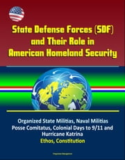 State Defense Forces (SDF) and Their Role in American Homeland Security - Organized State Militias, Naval Militias, Posse Comitatus, Colonial Days to 9/11 and Hurricane Katrina, Ethos, Constitution ebook by Progressive Management