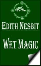 Wet Magic ebook by E. Nesbit