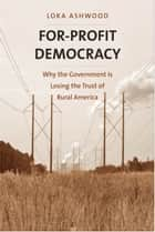 For-Profit Democracy - Why the Government Is Losing the Trust of Rural America ebook by Loka Ashwood