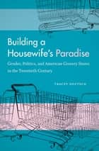 Building a Housewife's Paradise ebook by Tracey Deutsch
