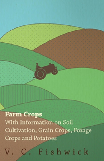 Farm Crops - With Information on Soil Cultivation, Grain Crops, Forage Crops and Potatoes ebook by V. C. Fishwick