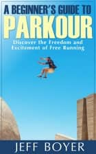 A Beginner's Guide to Parkour ebook by Jeff Boyer