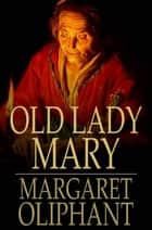 Old Lady Mary - A Story of the Seen and the Unseen ebook by Margaret Oliphant