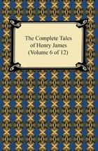 The Complete Tales of Henry James (Volume 6 of 12) ebook by Henry James