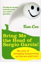 Bring Me the Head of Sergio Garcia ebook by Tom Cox