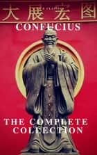 The Complete Confucius: The Analects, The Doctrine Of The Mean, and The Great Learning ebook by Confucius, A to Z Classics
