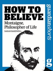 Montaigne, Philosopher of Life - How to Believe ebook by Sarah Bakewell