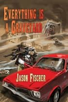 Everything is a Graveyard ebook by Jason Fischer