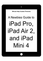 A Newbies Guide to iPad Pro, iPad Air 2 and iPad Mini 3 (Or Any iPad with iOS 9) ebook by Minute Help Guides