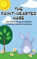 The Faint-Hearted Hare and Other Kyrgyz Folk Tales ebook by Oksana Vasilenko