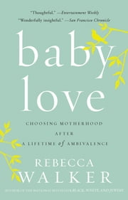 Baby Love - Choosing Motherhood After a Lifetime of Ambivalence ebook by Rebecca Walker