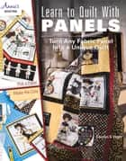 Learn to Quilt with Panels - Turn Any Fabric Panel into a Unique Quilt ebook by Carolyn Vagts