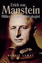Erich Von Manstein - Hitler's Master Strategist ebook by Benoit Lemay