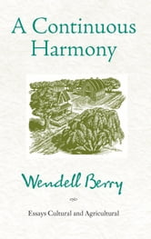 A Continuous Harmony - Essays Cultural and Agricultural ebook by Wendell Berry
