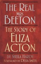 Real Mrs Beeton - The Story of Eliza Acton ebook by Sheila Hardy, Delia Smith