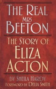 Real Mrs Beeton - The Story of Eliza Acton ebook by Sheila Hardy,Delia Smith