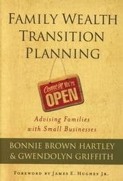 Family Wealth Transition Planning - Advising Families with Small Businesses ebook by Bonnie Brown Hartley,Gwendolyn Griffith,James E. Hughes Jr.