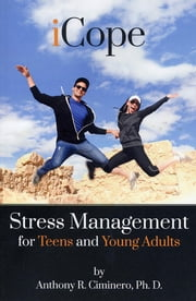 iCope: Stress Management for Teens and Young Adults ebook by Anthony R. Ciminero, Ph. D.