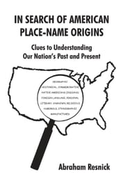 IN SEARCH OF AMERICAN PLACE-NAME ORIGINS - Clues to Understanding Our Nation's Past and Present ebook by Abraham Resnick