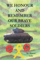 We Honour and Remember Our Brave Soldiers ebook by Sharon Lake