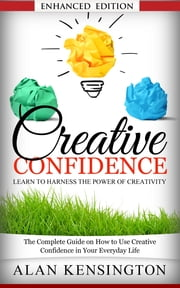 Creative Confidence: Learn To Harness the Power of Creativity (with Audio) - The Complete Guide on How to Use Creative Confidence in Your Everyday Life ebook by Alan Kensington