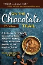 On the Chocolate Trail - A Delicious Adventure Connecting Jews, Religions, History, Travel, Rituals and Recipes to the Magic of Cacao (2nd Edition) ebook by Rabbi Deborah Prinz