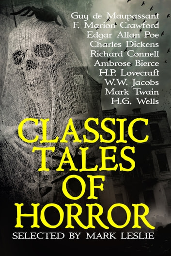 Classic Tales of Horror - Selected and Introduced by Mark Leslie ebook by Mark Leslie,H.P. Lovecraft,Guy de Maupassant,Edgar Allan Poe,Charles Dickens,Richard Connell,Ambrose Bierce,W.W. Jacobs,Mark Twain,H.G. Wells