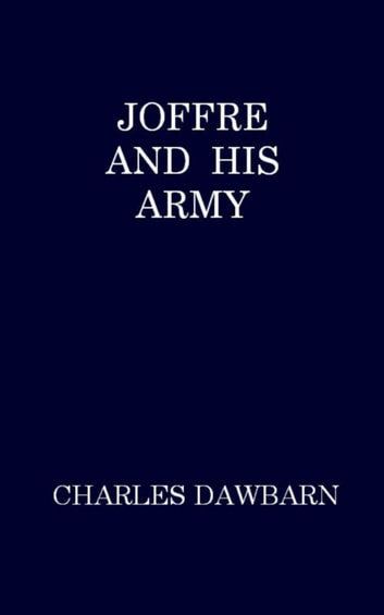 Joffre and His Army ebook by Charles Dawbarn