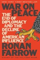 War on Peace: The End of Diplomacy and the Decline of American Influence ebook by Ronan Farrow