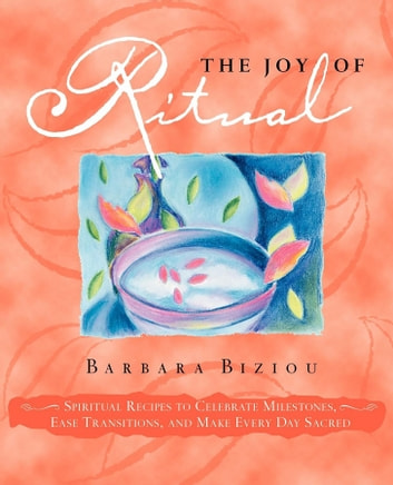 The Joy of Ritual - Spiritual Recipies to Celebrate Milestones, Ease Transitions, and Make Every Day Sacred ebook by Barbara Biziou