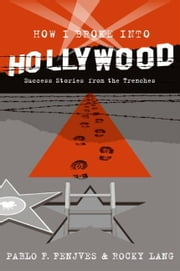 How I Broke into Hollywood - Success Stories from the Trenches ebook by Pablo F. Fenjves,Rocky Lang