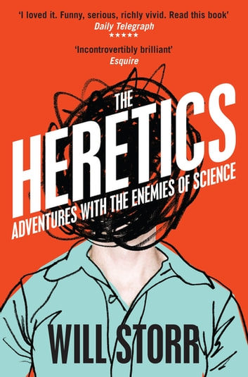 The Heretics - Adventures with the Enemies of Science ebook by Will Storr