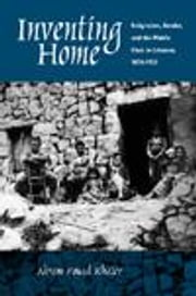 Inventing Home: Emigration, Gender, and the Middle Class in Lebanon, 1870-1920 ebook by Khater, Akram Fouad