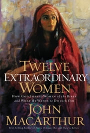 Twelve Extraordinary Women - How God Shaped Women of the Bible, and What He Wants to Do with You ebook by John MacArthur