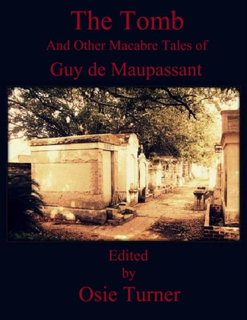 The Tomb - And Other Macabre Tales of Guy de Maupassant ebook by Guy de Maupassant,Osie Turner