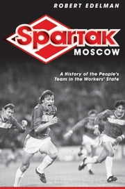 Spartak Moscow - A History of the People's Team in the Workers' State ebook by Robert Edelman