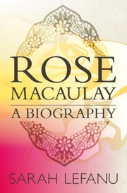 Rose Macaulay: A Biography ebook by Sarah LeFanu