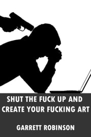 Shut the Fuck Up and Create Your Fucking Art - (Seriously, why the fuck are you reading this? You should be fucking creating.) ebook by Garrett Robinson