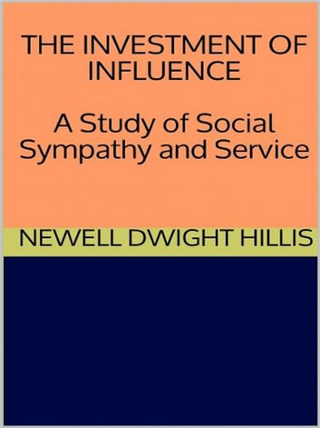 The Investment of Influence - A Study of Social Sympathy and Service ebook by Newell Dwight Hillis
