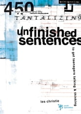 Unfinished Sentences - 450 Tantalizing Unfinished Sentences to Get Teenagers Talking and Thinking ebook by Les Christie
