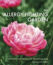 The Allergy-Fighting Garden - Stop Asthma and Allergies with Smart Landscaping ebook by Thomas Leo Ogren